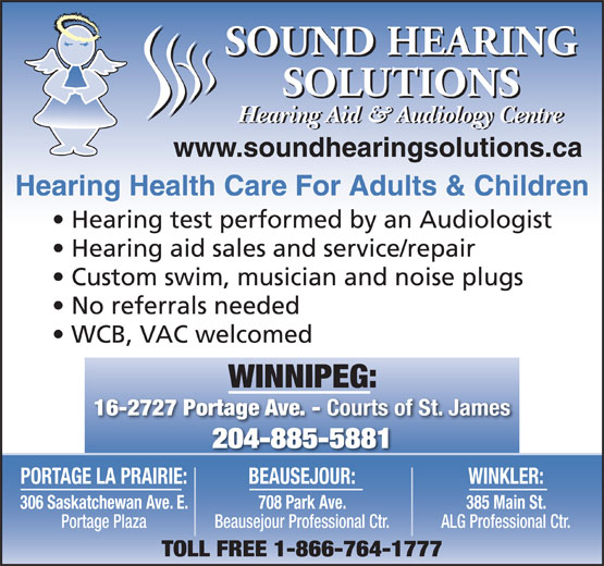 Sound Hearing Solutions (204-885-5881) - Display Ad - 204-885-5881 PORTAGE LA PRAIRIE: BEAUSEJOUR: WINKLER: 306 Saskatchewan Ave. E. 708 Park Ave. 385 Main St. Portage Plaza Beausejour Professional Ctr. www.soundhearingsolutions.ca Hearing Health Care For Adults & Children Hearing test performed by an Audiologist Hearing aid sales and service/repair Custom swim, musician and noise plugs No referrals needed WCB, VAC welcomed WINNIPEG: 16-2727 Portage Ave. - Courts of St. James ALG Professional Ctr. TOLL FREE 1-866-764-1777 Hearing Aid & Audiology Centre