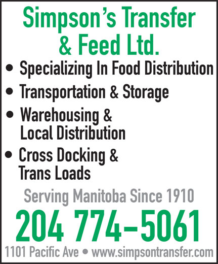 Simpson's Transfer & Feed Ltd (204-774-5061) - Annonce illustrée======= - Simpsons Transfer Transportation & Storage Warehousing & Local Distribution Cross Docking & Trans Loads Serving Manitoba Since 1910 204 774-5061 1101 Pacific Ave   www.simpsontransfer.com Simpsons Transfer & Feed Ltd. Specializing In Food Distribution & Feed Ltd. Specializing In Food Distribution Transportation & Storage Warehousing & Local Distribution Cross Docking & Trans Loads Serving Manitoba Since 1910 204 774-5061 1101 Pacific Ave   www.simpsontransfer.com
