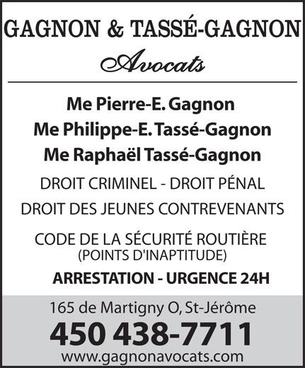 Gagnon Pierre-E Avocat (450-438-7711) - Annonce illustrée======= - CODE DE LA SÉCURITÉ ROUTIÈRE (POINTS D'INAPTITUDE) ARRESTATION - URGENCE 24H 165 de Martigny O, St-Jérôme 450 438-7711 www.gagnonavocats.com GAGNON & TASSÉ-GAGNON Avocats Me Pierre-E. Gagnon Me Philippe-E. Tassé-Gagnon Me Raphaël Tassé-Gagnon DROIT CRIMINEL - DROIT PÉNAL DROIT DES JEUNES CONTREVENANTS