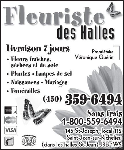 Fleuriste Des Halles (450-359-6494) - Annonce illustrée======= - Fleuriste des Halles Livraison 7 jours Fleurs fraîches, séchées et de soie Plantes   Lampes de sel Naissances   Mariages Funérailles Sans frais 1-800-559-64941-800-559-6494 145 St-Joseph, local 112 Saint-Jean-sur-Richelieu (dans les halles St-Jean) J3B 1W5