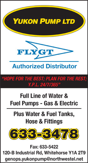 Yukon Pump Ltd (867-633-3478) - Annonce illustrée======= - Authorized Distributor HOPE FOR THE BEST; PLAN FOR THE REST; Y.P.L. 24/7/365 Full Line of Water & Fuel Pumps - Gas & Electric Plus Water & Fuel Tanks, Hose & Fittings 633-3478 Fax: 633-5422 120-B Industrial Rd, Whitehorse Y1A 2T9