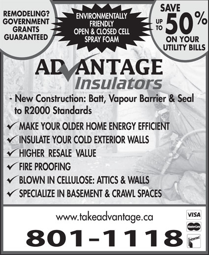 Advantage Insulators (506-384-9276) - Display Ad - SAVE REMODELING? ENVIRONMENTALLY UP GOVERNMENT FRIENDLY TO GRANTS 50 OPEN & CLOSED CELL GUARANTEED SPRAY FOAM ON YOUR UTILITY BILLS - New Construction: Batt, Vapour Barrier & Seal to R2000 Standards MAKE YOUR OLDER HOME ENERGY EFFICIENT INSULATE YOUR COLD EXTERIOR WALLS FIRE PROOFING BLOWN IN CELLULOSE: ATTICS & WALLS SPECIALIZE IN BASEMENT & CRAWL SPACES HIGHER  RESALE  VALUE www.takeadvantage.ca 801-1118
