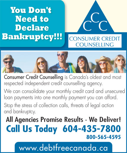 Consumer Credit Counselling (604-435-7800) - Annonce illustrée======= - You Don't Need to CC Declare Bankruptcy!!! CONSUMER CREDIT COUNSELLING Consumer Credit Counselling is Canada s oldest and most respected independent credit counselling agency. We can consolidate your monthly credit card and unsecured loan payments into one monthly payment you can afford. Stop the stress of collection calls, threats of legal action and bankruptcy. All Agencies Promise Results - We Deliver! Call Us Today  604-435-7800 800-565-4595 www.debtfreecanada.ca