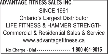 Advantage Fitness Sales Inc (1-800-461-9015) - Display Ad - SINCE 1991 Ontario's Largest Distributor LIFE FITNESS & HAMMER STRENGTH Commercial & Residential Sales & Service www.advantagefitness.ca SINCE 1991 Ontario's Largest Distributor LIFE FITNESS & HAMMER STRENGTH Commercial & Residential Sales & Service www.advantagefitness.ca