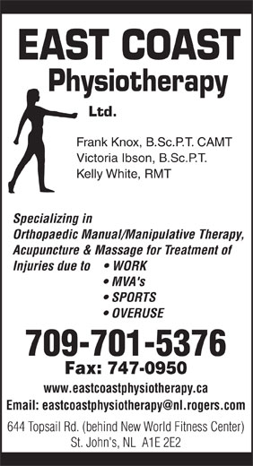 East Coast Physiotherapy (709-747-0626) - Annonce illustrée======= - EAST COAST Physiotherapy Ltd. Frank Knox, B.Sc.P.T. CAMT Victoria Ibson, B.Sc.P.T. Kelly White, RMT Specializing in Orthopaedic Manual/Manipulative Therapy, Acupuncture & Massage for Treatment of Injuries due to      WORK MVA's SPORTS OVERUSE 709-701-5376 Fax: 747-0950 www.eastcoastphysiotherapy.ca 644 Topsail Rd. (behind New World Fitness Center) St. John's, NL  A1E 2E2