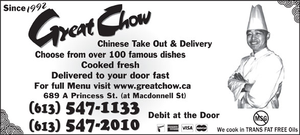 Great Chow Chinese Takeout & Delivery (613-547-1133) - Display Ad - Since 1992 Chinese Take Out & Delivery Choose from over 100 famous dishes Cooked fresh Delivered to your door fast For full Menu visit www.greatchow.ca 689 A Princess St. (at Macdonnell St) 547-1133 (613) 547-1133 (613) Debit at the Door MSG 547-2010 5472-010 (613) (613)613)(