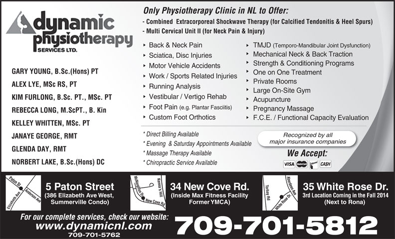 Dynamic Physiotherapy (709-738-3962) - Annonce illustrée======= - Only Physiotherapy Clinic in NL to Offer:On - Combined  Extracorporeal Shockwave Therapy (for Calcified Tendonitis & Heel Spurs) - Co - Multi Cervical Unit II (for Neck Pain & Injury)- Mu Back & Neck Pain TMJD (Temporo-Mandibular Joint Dysfunction)Ba Mechanical Neck & Back Traction Sciatica, Disc InjuriesSc Strength & Conditioning Programs Motor Vehicle AccidentsMo GARY YOUNG, B.Sc.(Hons) PT One on One Treatment Work / Sports Related Injuries Private Rooms ALEX LYE, MSc RS, PT Running Analysis Large On-Site Gym Vestibular / Vertigo Rehab KIM FURLONG, B.Sc. PT., MSc. PT Acupuncture Foot Pain (e.g. Plantar Fasciitis) Pregnancy Massage REBECCA LONG, M.ScPT., B. Kin Custom Foot Orthotics F.C.E. / Functional Capacity Evaluation KELLEY WHITTEN, MSc. PT * Direct Billing Available Recognized by all JANAYE GEORGE, RMT major insurance companies * Evening  & Saturday Appointments Available GLENDA DAY, RMT * Massage Therapy Available We Accept:WA NORBERT LAKE, B.Sc.(Hons) DC * Chiropractic Service Available CA$H 5 Paton Street 34 New Cove Rd. 35 White Rose Dr. (386 Elizabeth Ave West, (Inside Max Fitness Facility 3rd Location Coming in the Fall 2014 Summerville Condo) Former YMCA) (Next to Rona) Elizabeth Ave Paton St Anderson Ave New Cove Rd Mc Naughton Dr White Rose Dr.Aberdeen Ave Torbay Rd Kenna s Hill For our complete services, check our website: 709-701-5812 709-701-5762 www.dynamicnl.com