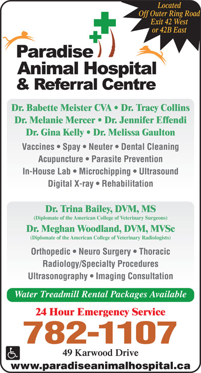Paradise Animal Hospital & Referral Centre (709-782-1107) - Display Ad - Located Off Outer Ring Road Exit 42 West or 42B East Dr. Babette Meister CVA   Dr. Tracy Collins Dr. Melanie Mercer   Dr. Jennifer Effendi Dr. Gina Kelly   Dr. Melissa Gaulton Vaccines   Spay   Neuter   Dental Cleaning Acupuncture   Parasite Prevention In-House Lab   Microchipping   Ultrasound Digital X-ray   Rehabilitation Dr. Trina Bailey, DVM, MS (Diplomate of the American College of Veterinary Surgeons) Dr. Meghan Woodland, DVM, MVSc (Diplomate of the American College of Veterinary Radiologists) Orthopedic   Neuro Surgery   Thoracic Radiology/Specialty Procedures Ultrasonography   Imaging Consultation Water Treadmill Rental Packages Available 24 Hour Emergency Service 782-1107 49 Karwood Drive www.paradiseanimalhospital.ca