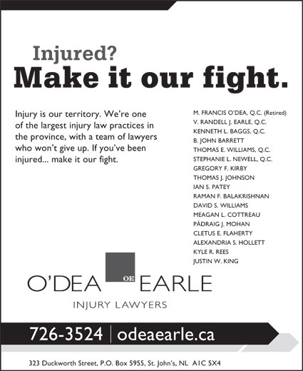 O'dea Earle Law Offices (709-726-3524) - Annonce illustrée======= - M. FRANCIS O DEA, Q.C. (Retired) Injury is our territory. We re one V. RANDELL J. EARLE, Q.C. of the largest injury law practices in KENNETH L. BAGGS, Q.C. the province, with a team of lawyers B. JOHN BARRETT who won t give up. If you ve been THOMAS E. WILLIAMS, Q.C. STEPHANIE L. NEWELL, Q.C. injured... make it our fight. GREGORY F. KIRBY THOMAS J. JOHNSON IAN S. PATEY RAMAN F. BALAKRISHNAN DAVID S. WILLIAMS MEAGAN L. COTTREAU PÁDRAIG J. MOHAN CLETUS E. FLAHERTY ALEXANDRIA S. HOLLETT KYLE R. REES JUSTIN W. KING 726-3524odeaearle.ca 323 Duckworth Street, P.O. Box 5955, St. John s, NL  A1C 5X4