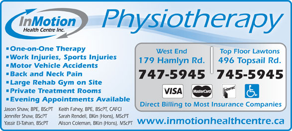 In Motion Health Centre Inc (709-747-5945) - Display Ad - One-on-One Therapy Physiotherapy Yassir El-Tahan, BScPT Alison Coleman, BKin (Hons), MScPT nsTop Floor Lawto Top Floor LawtonsWest End Work Injuries, Sports Injuries 496 Topsail Rd.179 Hamlyn Rd. Motor Vehicle Accidents Back and Neck Pain 745-5945747-5945 Large Rehab Gym on Site Private Treatment Rooms Evening Appointments Available Direct Billing to Most Insurance Companies Jason Shaw, BPE, BScPT Keith Fahey, BPE, BScPT, CAFCI Jennifer Shaw, BScPT Sarah Rendell, BKin (Hons), MScPT www.inmotionhealthcentre.ca