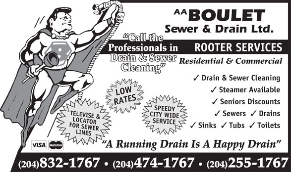 Boulet Sewer & Drain Ltd (204-832-1767) - Annonce illustrée======= - AA BOULET AA BOULET Sewer & Drain Ltd. Call the Professionals in ROOTER SERVICES Drain & Sewer Residential & Commercial Cleaning Drain & Sewer Cleaning Steamer Available LOW Seniors Discounts RATESTELEVISE & Sewers Drains CITY WIDE FOR SEWERLOCATOR SERVICE Sinks Tubs Toilets LINESSPEEDY (204)474-1767 (204)255-1767 A Running Drain Is A Happy Drain (204)832-1767 Sewer & Drain Ltd. Call the Professionals in ROOTER SERVICES Drain & Sewer Residential & Commercial Cleaning Drain & Sewer Cleaning Steamer Available LOW Seniors Discounts RATESTELEVISE & Sewers Drains CITY WIDE FOR SEWERLOCATOR SERVICE Sinks Tubs Toilets LINESSPEEDY (204)474-1767 (204)255-1767 A Running Drain Is A Happy Drain (204)832-1767