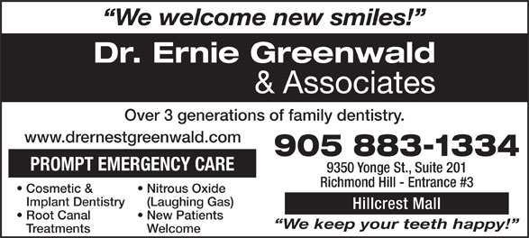 Greenwald Ernie Dr (905-883-1334) - Annonce illustrée======= - & Associates Over 3 generations of family dentistry. www.drernestgreenwald.com 905 883-1334 PROMPT EMERGENCY CARE 9350 Yonge St., Suite 201 Richmond Hill - Entrance #3 Nitrous Oxide   Cosmetic & (Laughing Gas)Implant Dentistry Hillcrest Mall New Patients   Root Canal We keep your teeth happy! WelcomeTreatments Dr. Ernie Greenwald We welcome new smiles!