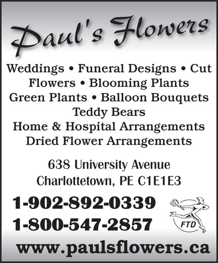 Paul's Flowers (902-892-0339) - Annonce illustrée======= - Paul's Flowers Weddings   Funeral Designs   CutWeddings   Funeral Designs   Cut Flowers   Blooming Plants Green Plants   Balloon Bouquets Teddy Bears Home & Hospital Arrangements Dried Flower Arrangements 638 University Avenue Charlottetown, PE C1E1E3 1-902-892-0339 1-800-547-2857 www.paulsflowers.ca