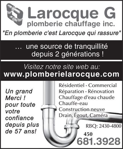 """Larocque G Plomberie & Chauffage Inc (450-681-3928) - Annonce illustrée======= - www.plomberielarocque.com Résidentiel - Commercial Réparation - Rénovation Chauffage d eau chaude Chauffe-eau Construction neuve Drain, Égout, Caméra RBQ: 2430-4800 450 681.3928 Larocque G plomberie chauffage inc. """"En plomberie c'est Larocque qui rassure"""" ...  une source de tranquillité depuis 2 générations ! Visitez notre site web au:"""