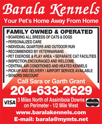 Barala Kennels (204-633-2629) - Annonce illustrée======= - Barala Kennels Your Pet's Home Away From Home FAMILY OWNED & OPERATED BOARDING ALL BREEDS OF CATS & DOGS PERSONALIZED CARE INDIVIDUAL QUARTERS AND OUTDOOR RUN RECOMMENDED BY VETERINARIANS PET EXERCISE & PLAY AREA    SEPARATE CAT FACILITIES INSPECTION ENCOURAGED AND WELCOME CENTRAL AIR CONDITIONED AND HEATED KENNELS PICK-UP AND DELIVERY / AIRPORT SERVICE AVAILABLE SENIORS DISCOUNT Call Sara or Garth Grant 204-633-2629 3 Miles North of Assiniboia Downs on Perimeter - 1/2 Mile West www.baralakennels.com
