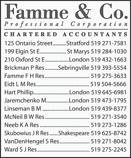 Famme & Co Professional Corporation CharteredAccountants (519-271-7581) - Display Ad - Linseman B M....................London 519 439-8377 McNeil B W Res..................................519 271-3540 Neeb K A Res......................................519 273-1286 Skubowius J R Res.......Shakespeare 519 625-8742 VanDenHengel S Res.......................519 271-8042 Ward S J Res........................................519 275-2245 125 Ontario Street..........Stratford 519 271-7581 199 Elgin St E....................St Marys 519 284-1030 210 Oxford St E..................London 519 432-1663 Brickman P Res..........Sebringville 519 393-5554 Famme F H Res..................................519 275-3633 Eidt L M Res........................................519 504-5666 Hart Phillip...........................London 519 645-6981 Jaremchenko M.................London 519 473-1795