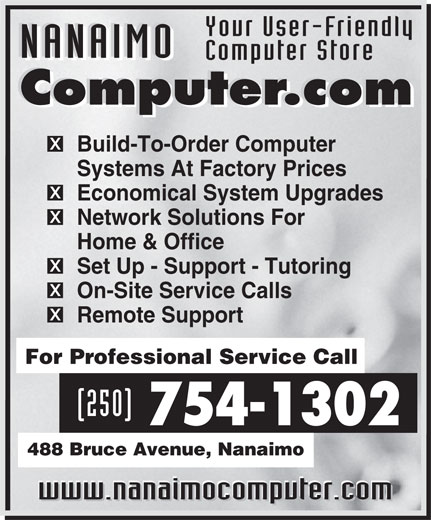 Nanaimo Computer.com (250-754-1302) - Annonce illustrée======= - Your User-Friendly NANAIMO Computer Store NANAIMO Computer.com Computer.com Build-To-Order Computer Systems At Factory Prices Economical System Upgrades Network Solutions For Home & Office Set Up - Support - Tutoring On-Site Service Calls Remote Support For Professional Service Call (250) 754-1302 488 Bruce Avenue, Nanaimo www.nanaimocomputer.com www.nanaimocomputer.com