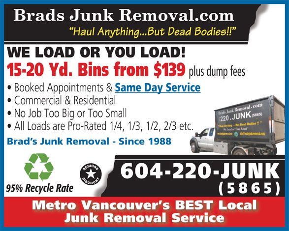 Brad's Junk Removal (604-220-5865) - Annonce illustrée======= - Brads Junk Removal.com Haul Anything...But Dead Bodies!! WE LOAD OR YOU LOAD! plus dump fees 15-20 Yd. Bins from $139 Booked Appointments & Same Day Service Commercial & Residential No Job Too Big or Too Small All Loads are Pro-Rated 1/4, 1/3, 1/2, 2/3 etc. Brad s Junk Removal - Since 1988 604-220-JUNK 95% Recycle Rate (5865)(5 5) Metro Vancouver s BEST Local Junk Removal Service
