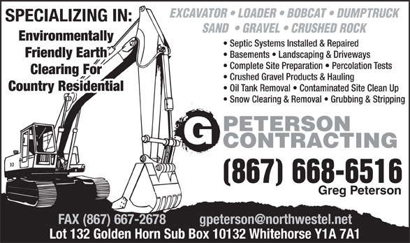 Peterson G Contracting (867-668-6516) - Display Ad - EXCAVATOR   LOADER   BOBCAT   DUMPTRUCK SPECIALIZING IN: SAND    GRAVEL   CRUSHED ROCK Environmentally Septic Systems Installed & Repaired Friendly Earth Basements   Landscaping & Driveways Clearing For Crushed Gravel Products & Hauling Country Residential Oil Tank Removal   Contaminated Site Clean Up Snow Clearing & Removal   Grubbing & Stripping PETERSON CONTRACTING (867) 668-6516 Greg Peterson Lot 132 Golden Horn Sub Box 10132 Whitehorse Y1A 7A1 EXCAVATOR   LOADER   BOBCAT   DUMPTRUCK SPECIALIZING IN: SAND    GRAVEL   CRUSHED ROCK Environmentally Septic Systems Installed & Repaired Friendly Earth Basements   Landscaping & Driveways Complete Site Preparation   Percolation Tests Clearing For Crushed Gravel Products & Hauling Country Residential Oil Tank Removal   Contaminated Site Clean Up Snow Clearing & Removal   Grubbing & Stripping PETERSON CONTRACTING (867) 668-6516 Greg Peterson Lot 132 Golden Horn Sub Box 10132 Whitehorse Y1A 7A1 Complete Site Preparation   Percolation Tests