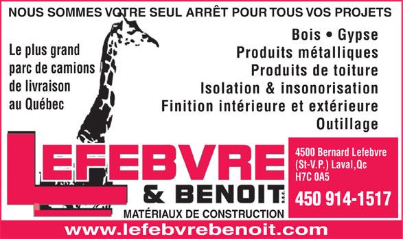 Lefebvre & Benoit (514-381-7456) - Annonce illustrée======= - NOUS SOMMES VOTRE SEUL ARRÊT POUR TOUS VOS PROJETS Bois   Gypse Le plus grand Produits métalliques parc de camions Produits de toiture de livraison Isolation & insonorisation au Québec Finition intérieure et extérieure Outillage 4500 Bernard Lefebvre (St-V.P.) Laval,Qc H7C 0A5 450 914-1517 MATÉRIAUX DE CONSTRUCTION www.lefebvrebenoit.com