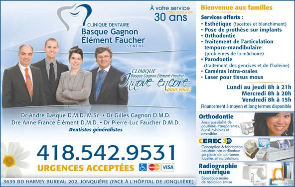 Clinique Dentaire Basque Gagnon Élément, FaucherS E N R L (418-542-9531) - Annonce illustrée======= - À votre service Bienvenue aux familles depuis plus de Services offerts : 30 ans Esthétique (facettes et blanchiment) Pose de prothèse sur implants Orthodontie Traitement de l'articulation temporo-mandibulaire (problèmes de la mâchoire) Parodontie (traitement des gencives et de l haleine) Caméras intra-orales Laser pour tissus mous Lundi au jeudi 8h à 21h pour vous!pour vous! de radiation émise Vendredi 8h à 15h Financement à moyen et long termes disponible Dr André Basque D.M.D. M.Sc.   Dr Gilles Gagnon D.M.D. OrthodontietieonthodOr Aussi possibilité de Dre Anne France Élément D.M.D.   Dr Pierre-Luc Faucher D.M.D.ément D.M.D.   Dr Pierre .Dre Anne France Él-Luc Faucher D.M.D gouttières transparentes, quasi-invisibles et Dentistes généralistes amoviblesamovibles CEREC Conception & fabricationConception & fabrica assistées par ordinateur sur place de couronnes, facettes et incrustations .418.542.9531 URGENCES ACCEPTÉES numériqueriquenumé Beaucoup moins 3639 BD HARVEY BUREAU 202, JONQUIÈRE (FACE À L'HÔPITAL DE JONQUIÈRE)NQUIÈRE) Mercredi 8h à 20h