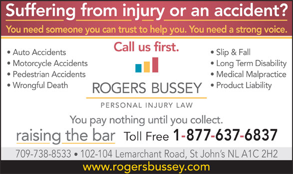 Rogers Bussey Lawyers (1-877-637-6837) - Annonce illustrée======= - Suffering from injury or an accident? You need someone you can trust to help you. You need a strong voice. Call us first. Auto Accidents Slip & Fall Motorcycle Accidents Long Term Disability Pedestrian Accidents Medical Malpractice Wrongful Death Product Liability You pay nothing until you collect. Toll Free 1-877-637-6837 raising the bar 709-738-8533 102-104 Lemarchant Road, St John s NL A1C 2H2 www.rogersbussey.com