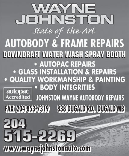 Johnston Wayne Autobody Repairs (204-853-2038) - Display Ad - AUTOBODY & FRAME REPAIRS DOWNDRAFT WATER WASH SPRAY BOOTH AUTOPAC REPAIRS GLASS INSTALLATION & REPAIRS QUALITY WORKMANSHIP & PAINTING BODY INTEGRITIES JOHNSTON WAYNE AUTOBODY REPAIRS FAX  204 853-7319      838 DUGALD RD.  DUGALD MB 204 515-2269 www.waynejohnstonauto.com AUTOBODY & FRAME REPAIRS DOWNDRAFT WATER WASH SPRAY BOOTH AUTOPAC REPAIRS GLASS INSTALLATION & REPAIRS QUALITY WORKMANSHIP & PAINTING BODY INTEGRITIES JOHNSTON WAYNE AUTOBODY REPAIRS FAX  204 853-7319      838 DUGALD RD.  DUGALD MB 204 515-2269 www.waynejohnstonauto.com