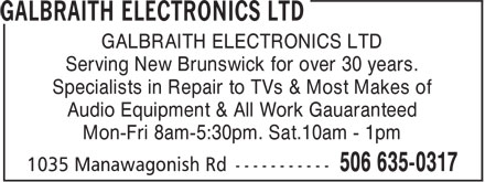 Galbraith Electronics Ltd (506-635-0317) - Annonce illustrée======= - Mon-Fri 8am-5:30pm. Sat.10am - 1pm Audio Equipment & All Work Gauaranteed GALBRAITH ELECTRONICS LTD Serving New Brunswick for over 30 years. Specialists in Repair to TVs & Most Makes of