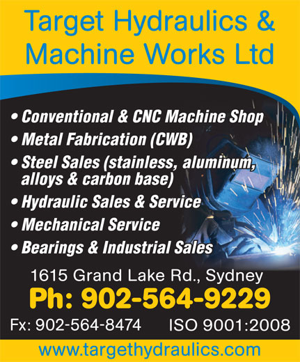 Target Hydraulics & Machine Works (902-564-9229) - Annonce illustrée======= - Target Hydraulics & Machine Works Ltd Conventional & CNC Machine Shop Metal Fabrication (CWB) Steel Sales (stainless, aluminum, alloys & carbon base) Hydraulic Sales & Service Mechanical Service Bearings & Industrial Sales 1615 Grand Lake Rd., Sydney Ph: 902-564-9229 Fx: 902-564-8474 ISO 9001:2008 www.targethydraulics.com
