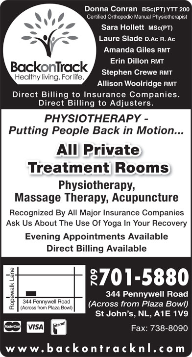 Back on Track (709-738-8080) - Annonce illustrée======= - Erin Dillon RMT RMT Stephen Crewe RMT Allison Woolridge RMT Direct Billing to Insurance Companies Direct Billing to Adjusters PHYSIOTHERAPY - Putting People Back in Motion... All Private Treatment Rooms Physiotherapy,Phith Massage Therapy, Acupuncture Recognized By All Major Insurance Companies Ask Us About The Use Of Yoga In Your Recovery Evening Appointments Available Direct Billing Available 701-5880 709 344 Pennywell Road (Across from Plaza Bowl) Ropewalk LaneRopewalk Lane344 Pennywell Road(Across from Plaza Bowl) St John s, NL, A1E 1V9 Fax: 738-8090 www.backontracknl.com Laure Slade D.Ac R. Ac Amanda Giles Donna Conran BSc(PT) YTT 200 Certified Orthopedic Manual Physiotherapist Sara Hollett MSc(PT)