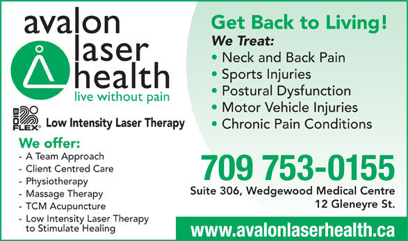 Avalon Laser Health Physiotherapy & Wellness (709-753-0155) - Display Ad - laser We Treat: Get Back to Living! Sports Injuries Neck and Back Pain avalon health Postural Dysfunction live without pain Motor Vehicle Injuries Low Intensity Laser Therapy Chronic Pain Conditions We offer: - A Team Approach - Client Centred Care 709 753-0155 - Physiotherapy Suite 306, Wedgewood Medical Centre - Massage Therapy 12 Gleneyre St. - TCM Acupuncture - Low Intensity Laser Therapy to Stimulate Healing www.avalonlaserhealth.ca