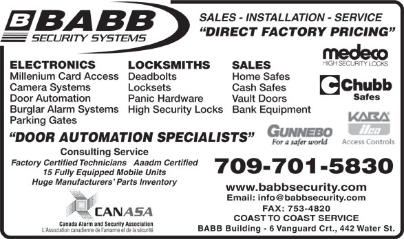 Babb Lock & Safe Co Ltd (709-753-7150) - Display Ad - Panic Hardware Vault Doors Factory Certified Technicians   Aaadm Certified 709-701-5830 15 Fully Equipped Mobile Units Huge Manufacturers  Parts Inventory www.babbsecurity.com FAX: 753-4820 Burglar Alarm Systems High Security Locks Bank Equipment Parking Gates DOOR AUTOMATION SPECIALISTS Consulting Service COAST TO COAST SERVICE BABB Building - 6 Vanguard Crt., 442 Water St. SALES - INSTALLATION - SERVICE DIRECT FACTORY PRICING ELECTRONICS LOCKSMITHS SALES Millenium Card Access Deadbolts Home Safes Camera Systems Locksets Cash Safes Door Automation