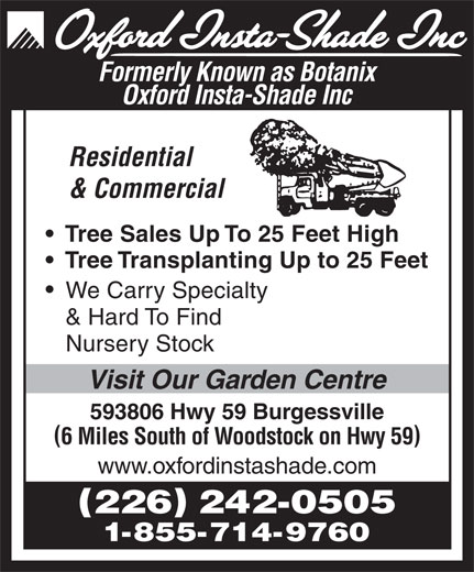 Oxford Insta Shade Inc (519-424-2180) - Display Ad - Formerly Known as Botanix Oxford Insta-Shade Inc Residential & Commercial Tree Sales Up To 25 Feet High Tree Transplanting Up to 25 Feet We Carry Specialty & Hard To Find Nursery Stock Visit Our Garden Centre 593806 Hwy 59 Burgessville 6 Miles South of Woodstock on Hwy 59 www.oxfordinstashade.com 226 242-0505 1-855-714-9760