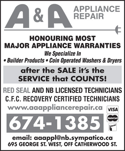 A & A Appliance Repair (506-674-1385) - Display Ad - HONOURING MOST MAJOR APPLIANCE WARRANTIES We Specialize In Builder Products   Coin Operated Washers & Dryers after the SALE it s the SERVICE that COUNTS! RED SEAL AND NB LICENSED TECHNICIANS C.F.C. RECOVERY CERTIFIED TECHNICIANS www.aaappliancerepair.ca 674-1385 695 GEORGE ST. WEST, OFF CATHERWOOD ST.
