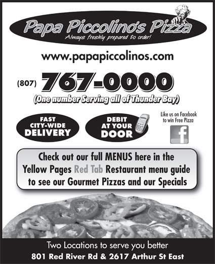 Papa Piccolino's Pizza (807-767-0000) - Display Ad - www.papapiccolinos.com 767-0000767-0000 (807) 767-0000 Like us on Facebook FAST to win Free Pizza CITY-WIDE DELIVERY Check out our full MENUS here in the Yellow Pages Red Tab Restaurant menu guide to see our Gourmet Pizzas and our Specials Two Locations to serve you better 801 Red River Rd & 2617 Arthur St East