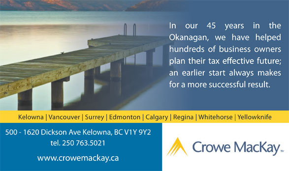 Crowe MacKay LLP (250-763-5021) - Display Ad - In our 45 years in the Okanagan, we have helped hundreds of business owners an earlier start always makes for a more successful result. Kelowna Vancouver Surrey Edmonton Calgary Regina Whitehorse Yellowknife 500 - 1620 Dickson Ave Kelowna, BC V1Y 9Y2 tel. 250 763.5021 www.crowemackay.ca