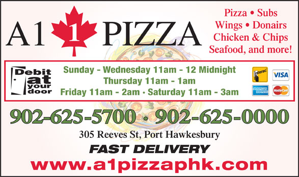 A 1 Pizza (902-625-0000) - Display Ad - Pizza   Subs Wings   Donairs Chicken & Chips A1 PIZZA Seafood, and more! Sunday - Wednesday 11am - 12 Midnight Thursday 11am - 1am Friday 11am - 2am · Saturday 11am - 3am 902-625-5700 · 902-625-0000 305 Reeves St, Port Hawkesbury FAST DELIVERY www.a1pizzaphk.com