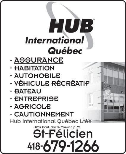 Hub International Quebec Ltée (418-679-1266) - Annonce illustrée======= - - ASSURANCE - HABITATION St-Félicien 418- 679-1266 - AUTOMOBILE - VÉHICULE RÉCRÉATIF - BATEAU - ENTREPRISE - AGRICOLE - CAUTIONNEMENT Hub International Québec Ltée 1259 boul. Sacré-Coeur c.p. 70