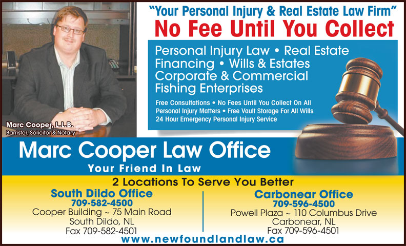 Marc Cooper Law Office (709-582-4500) - Annonce illustrée======= - Fax 709-582-4501 www.newfoundlandlaw.ca 2 Locations To Serve You Betterer South Dildo Office Carbonear Office 709-582-4500 709-596-4500 Cooper Building ~ 75 Main Road Powell Plaza ~ 110 Columbus Drive South Dildo, NL Carbonear, NL Fax 709-596-4501 Your Personal Injury & Real Estate Law Firm No Fee Until You Collect Personal Injury Law   Real EstateReal Estate Financing   Wills & Estatesates Corporate & Commercialrcial Fishing Enterprises Free Consultations   No Fees Until You Collect On All lect On All Personal Injury Matters   Free Vault Storage For All Willsor All Wills 24 Hour Emergency Personal Injury Service Marc Cooper, L.L.B. Barrister, Solicitor & Notary Marc Cooper Law Office Your Friend In Law