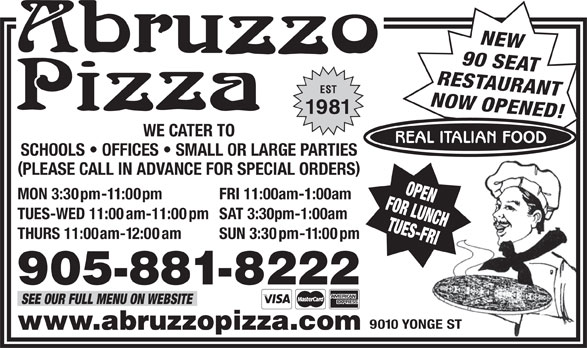 Abruzzo Pizza (905-881-8222) - Annonce illustrée======= - 905-881-8222 SEE OUR FULL MENU ON WEBSITE 9010 YONGE ST www.abruzzopizza.com NEW 90 SEAT RESTAURANT EST NOW OPENED! 1981 WE CATER TO REAL ITALIAN FOOD SCHOOLS   OFFICES   SMALL OR LARGE PARTIES PLEASE CALL IN ADVANCE FOR SPECIAL ORDERS FOR LUNCHOPEN MON 3:30pm-11:00pm FRI 11:00am-1:00am TUES-WED 11:00am-11:00pm SAT 3:30pm-1:00am TUES-FRI THURS 11:00am-12:00am SUN 3:30pm-11:00pm