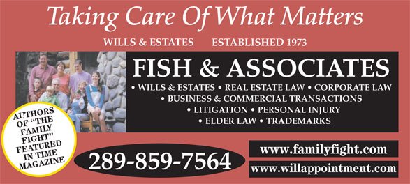 Fish & Associates Professional Corporation (905-881-1500) - Display Ad - OF  THE FAMILY FIGHT FEATUREDIN TIME www.familyfight.com 289-859-7564 MAGAZINE www.willappointment.com BUSINESS & COMMERCIAL TRANSACTIONS LITIGATION   PERSONAL INJURY AUTHORS WILLS & ESTATES ESTABLISHED 1973 FISH & ASSOCIATES WILLS & ESTATES   REAL ESTATE LAW   CORPORATE LAW ELDER LAW   TRADEMARKS