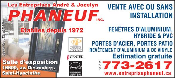 Entreprise André & Jocelyn Phaneuf (450-773-2617) - Annonce illustrée======= - 773-2617 16600, av. Desrochers 16600, av. Desrochers Saint-Hyacinthe www.entreprisephaneuf.ca INSTALLATION FENÊTRES D ALUMINIUM, Établies depuis 1972 HYBRIDE & PVC PORTES D ACIER, PORTES PATIO REVÊTEMENT D ALUMINIUM & DE VINYLE Licence RBQ : 1365-5451-97 VENTE AVEC OU SANS Estimation gratuite Salle d exposition
