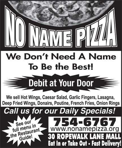 No Name Pizza (709-754-6767) - Annonce illustrée======= - To Be the Best! Debit at Your Door Call us for our Daily Specials! 754-6767 www.nonamepizza.org We Don t Need A Name