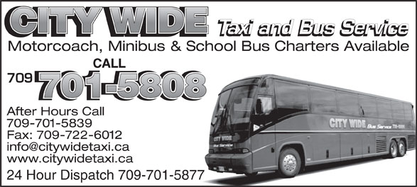 City Wide Taxi (709-739-8800) - Annonce illustrée======= - Taxi and Bus Service Motorcoach, Minibus & School Bus Charters Available CALL 709 701-5808 After Hours Call 709-701-5839 Fax: 709-722-6012 www.citywidetaxi.ca 24 Hour Dispatch 709-701-5877 CITY WIDE