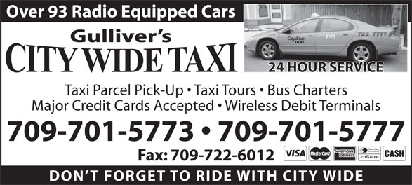 City Wide Taxi (709-722-0003) - Display Ad - Over 93 Radio Equipped Cars Gulliver s 24 HOUR SERVICE Taxi Parcel Pick-Up   Taxi Tours   Bus Charters Major Credit Cards Accepted   Wireless Debit Terminals 709-701-5773   709-701-5777 Fax: 709-722-6012 DON T FORGET TO RIDE WITH CITY WID