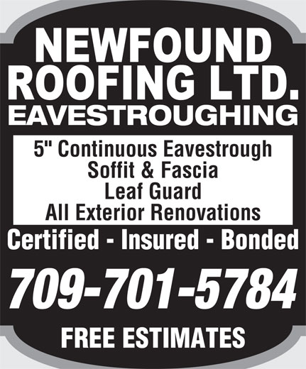 "Newfound Roofing Ltd (709-726-5325) - Display Ad - 5"" Continuous Eavestrough Soffit & Fascia Leaf Guard All Exterior Renovations Certified - Insured - BondedCertified  Insured  Bonded EAVESTROUGHING 709-701-5784 FREE ESTIMATESFREEESTIMATES"