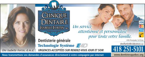 Clinique Dentaire Isabelle Fortin (418-251-5101) - Annonce illustrée======= - Un service attentionné et personnalisé pour toute votre familleur toute votre famille. 476 Principale, St-Prime Dentisterie générale Technologie Système URGENCES ACCEPTÉES SUR RENDEZ-VOUS JOUR ET SOIR Dre Isabelle Fortin, d.m.d. 418 251-5101 www.dentistesquebec.org Nous transmettons vos demandes d'assurances directement à votre compagnie par internet