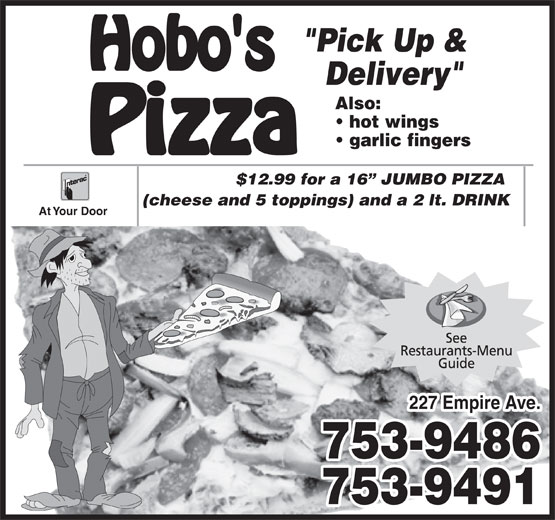 "Hobo's Pizza (709-753-9486) - Annonce illustrée======= - Delivery"" ""Pick Up & Also: hot wings garlic fingers $12.99 for a 16  JUMBO PIZZA (cheese and 5 toppings) and a 2 lt. DRINK At Your Door 227 Empire Ave. 753-9486 753-9491"