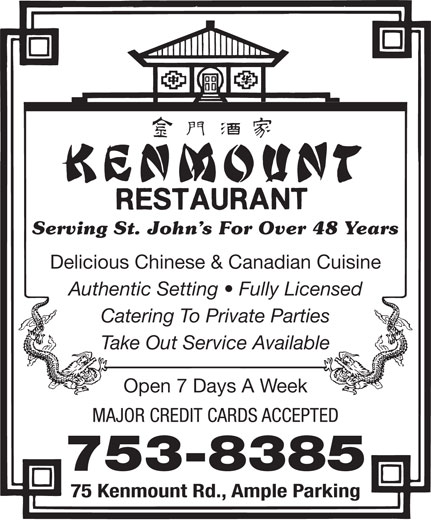 Kenmount Restaurant (709-753-8385) - Annonce illustrée======= - Open 7 Days A Week MAJOR CREDIT CARDS ACCEPTED 753-8385 75 Kenmount Rd., Ample Parking Serving St. John s For Over 48 Years Delicious Chinese & Canadian Cuisine Authentic Setting   Fully Licensed Catering To Private Parties Take Out Service Available