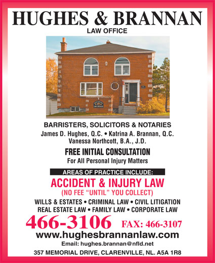 Hughes & Brannan (709-466-3106) - Display Ad - BARRISTERS, SOLICITORS & NOTARIES James D. Hughes, Q.C.   Katrina A. Brannan, Q.C. Vanessa Northcott, B.A., J.D. FREE INITIAL CONSULTATION For All Personal Injury Matters AREAS OF PRACTICE INCLUDE: ACCIDENT & INJURY LAW (NO FEE  UNTIL  YOU COLLECT) WILLS & ESTATES   CRIMINAL LAW   CIVIL LITIGATION REAL ESTATE LAW   FAMILY LAW   CORPORATE LAW FAX: 466-3107 466-3106 www.hughesbrannanlaw.com 357 MEMORIAL DRIVE, CLARENVILLE, NL. A5A 1R8 HUGHES & BRANNAN LAW OFFICE